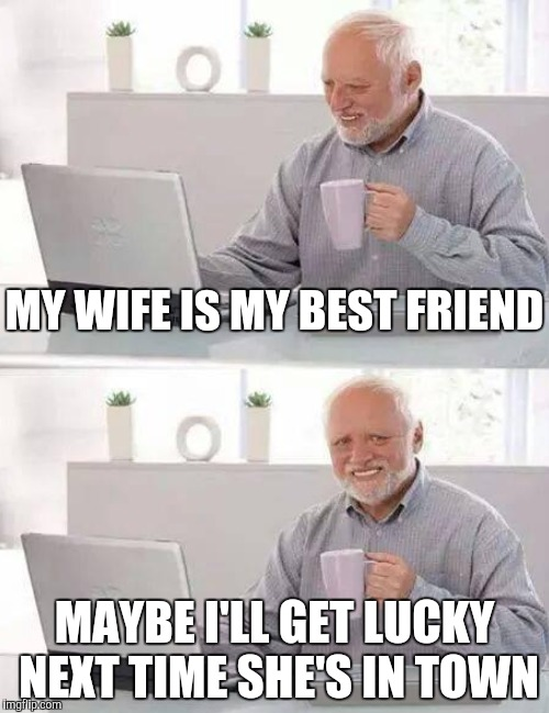 MY WIFE IS MY BEST FRIEND MAYBE I'LL GET LUCKY NEXT TIME SHE'S IN TOWN | made w/ Imgflip meme maker