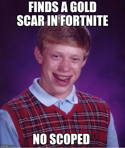 Bad Luck Brian Meme | FINDS A GOLD SCAR IN FORTNITE NO SCOPED | image tagged in memes,bad luck brian | made w/ Imgflip meme maker