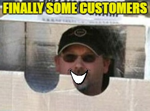 FINALLY SOME CUSTOMERS | made w/ Imgflip meme maker