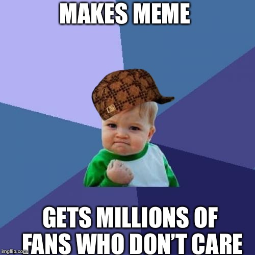 Success Kid Meme | MAKES MEME GETS MILLIONS OF FANS WHO DON'T CARE | image tagged in memes,success kid,scumbag | made w/ Imgflip meme maker