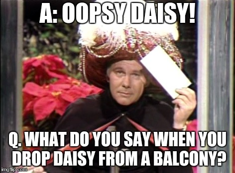 A: OOPSY DAISY! Q. WHAT DO YOU SAY WHEN YOU DROP DAISY FROM A BALCONY? | image tagged in carnac | made w/ Imgflip meme maker