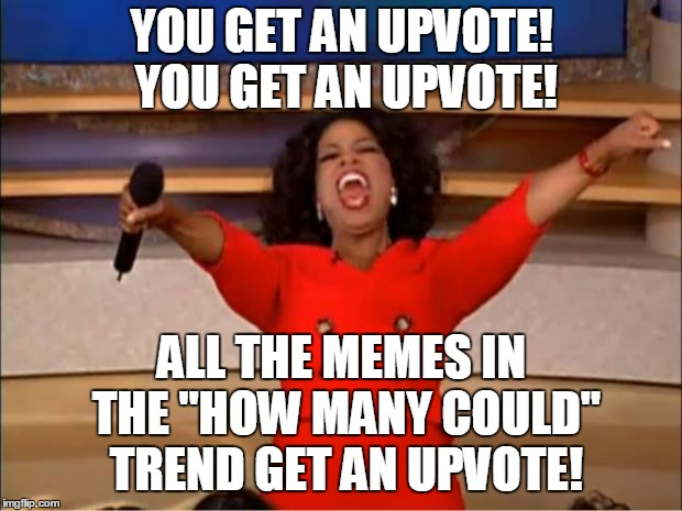 "Oprah You Get A Meme | YOU GET AN UPVOTE! YOU GET AN UPVOTE! ALL THE MEMES IN THE ""HOW MANY COULD"" TREND GET AN UPVOTE! 