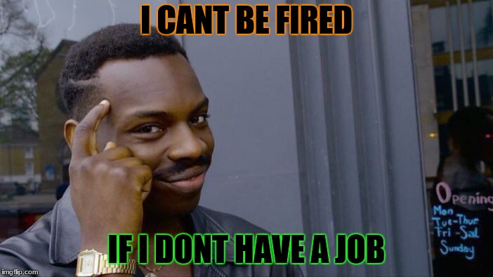 Roll Safe Think About It Meme | I CANT BE FIRED IF I DONT HAVE A JOB | image tagged in memes,roll safe think about it | made w/ Imgflip meme maker