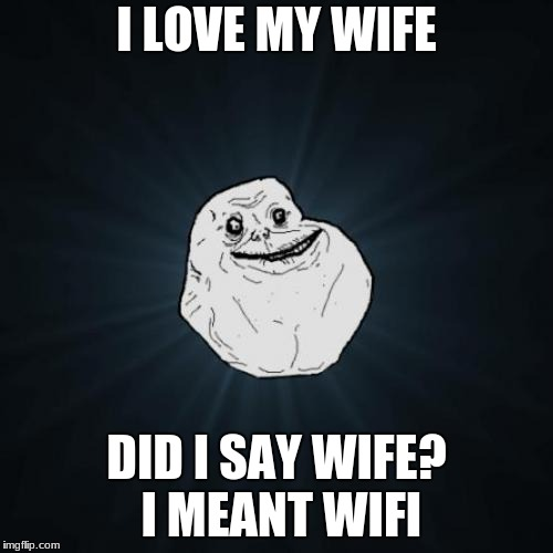 Forever Alone Meme | I LOVE MY WIFE DID I SAY WIFE? I MEANT WIFI | image tagged in memes,forever alone | made w/ Imgflip meme maker
