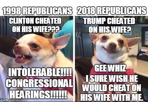 The hypocrisy is strong | 1998 REPUBLICANS INTOLERABLE!!!!  CONGRESSIONAL HEARINGS!!!!!! 2018 REPUBLICANS CLINTON CHEATED ON HIS WIFE??? TRUMP CHEATED ON HIS WIFE? I  | image tagged in angry happy chihuahua,trump | made w/ Imgflip meme maker