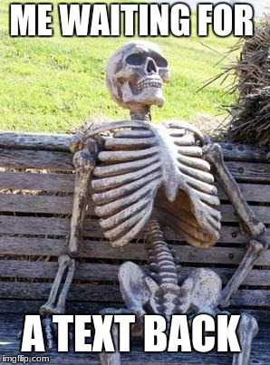 Waiting Skeleton | ME WAITING FOR A TEXT BACK | image tagged in memes,waiting skeleton | made w/ Imgflip meme maker