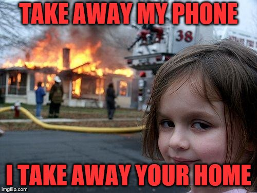 Disaster Girl Meme | TAKE AWAY MY PHONE I TAKE AWAY YOUR HOME | image tagged in memes,disaster girl | made w/ Imgflip meme maker