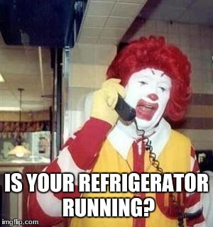 Ronald McDonald Temp | IS YOUR REFRIGERATOR RUNNING? | image tagged in ronald mcdonald temp | made w/ Imgflip meme maker