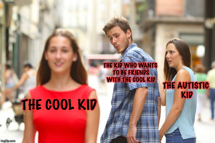 Distracted Boyfriend Meme | THE COOL KID THE KID WHO WANTS TO BE FRIENDS WITH THE COOL KID THE AUTISTIC KID | image tagged in memes,distracted boyfriend | made w/ Imgflip meme maker
