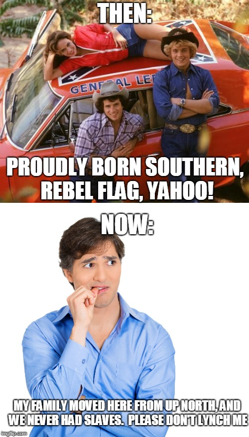 Life in the South, then vs now | THEN: PROUDLY BORN SOUTHERN, REBEL FLAG, YAHOO! MY FAMILY MOVED HERE FROM UP NORTH, AND WE NEVER HAD SLAVES.  PLEASE DON'T LYNCH ME NOW: | image tagged in southern pride,dukes of hazzard,political correctness,slavery,white people | made w/ Imgflip meme maker