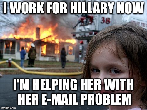 Disaster Girl Meme | I WORK FOR HILLARY NOW I'M HELPING HER WITH HER E-MAIL PROBLEM | image tagged in memes,disaster girl | made w/ Imgflip meme maker