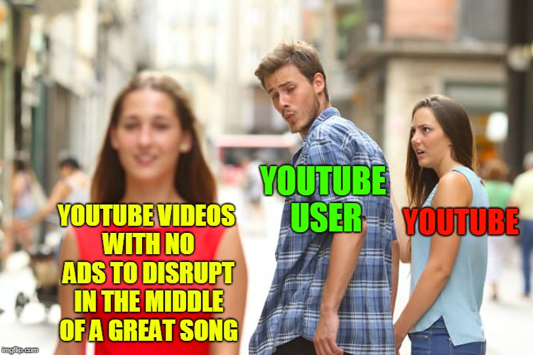 It's Getting Ridiculous.  | YOUTUBE VIDEOS WITH NO ADS TO DISRUPT IN THE MIDDLE OF A GREAT SONG YOUTUBE USER YOUTUBE | image tagged in memes,distracted boyfriend,youtube,youtuber,youtubers,ads | made w/ Imgflip meme maker