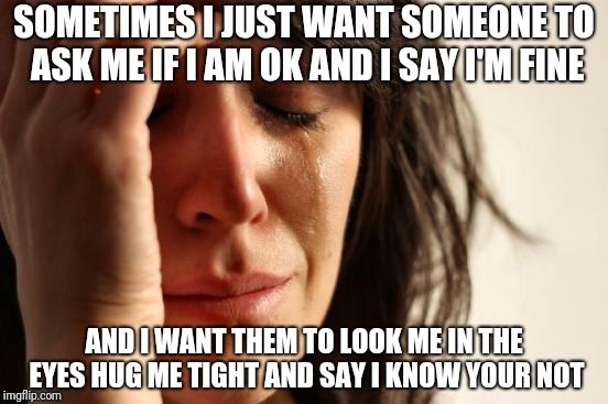 First World Problems Meme | SOMETIMES I JUST WANT SOMEONE TO ASK ME IF I AM OK AND I SAY I'M FINE AND I WANT THEM TO LOOK ME IN THE EYES HUG ME TIGHT AND SAY I KNOW YOU | image tagged in memes,first world problems | made w/ Imgflip meme maker