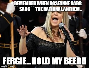Fergie | REMEMBER WHEN ROSEANNE BARR `` SANG `` THE NATIONAL ANTHEM.. FERGIE...HOLD MY BEER!! | image tagged in fergie | made w/ Imgflip meme maker