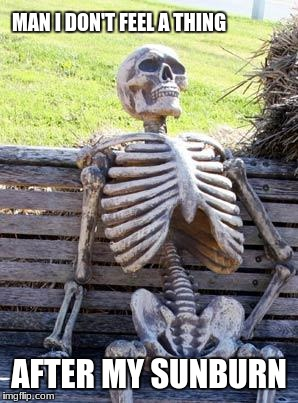 Waiting Skeleton Meme | MAN I DON'T FEEL A THING AFTER MY SUNBURN | image tagged in memes,waiting skeleton | made w/ Imgflip meme maker