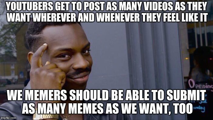 Roll Safe Think About It Meme | YOUTUBERS GET TO POST AS MANY VIDEOS AS THEY WANT WHEREVER AND WHENEVER THEY FEEL LIKE IT WE MEMERS SHOULD BE ABLE TO SUBMIT AS MANY MEMES A | image tagged in memes,roll safe think about it | made w/ Imgflip meme maker