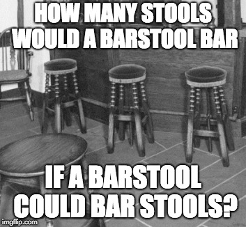How many stools would a barstool bar? | HOW MANY STOOLS WOULD A BARSTOOL BAR IF A BARSTOOL COULD BAR STOOLS? | image tagged in how many,barstool | made w/ Imgflip meme maker
