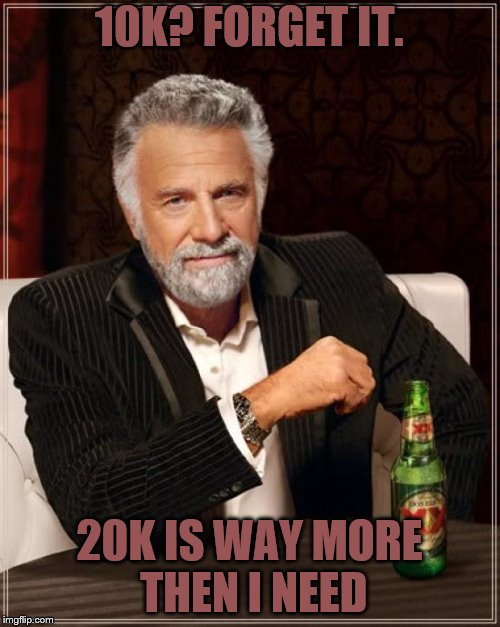 The Most Interesting Man In The World Meme | 10K? FORGET IT. 20K IS WAY MORE THEN I NEED | image tagged in memes,the most interesting man in the world | made w/ Imgflip meme maker