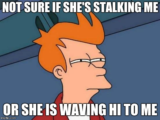 Futurama Fry Meme | NOT SURE IF SHE'S STALKING ME OR SHE IS WAVING HI TO ME | image tagged in memes,futurama fry | made w/ Imgflip meme maker