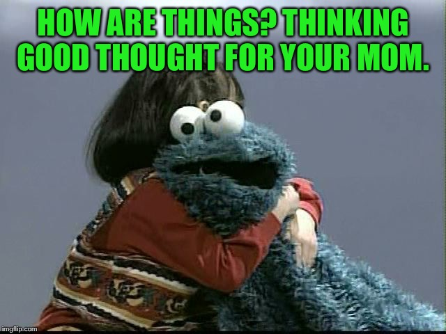 HOW ARE THINGS? THINKING GOOD THOUGHT FOR YOUR MOM. | made w/ Imgflip meme maker