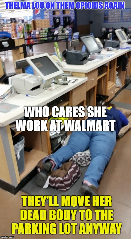 Walmart worker sleeps  | THELMA LOU ON THEM OPIOIDS AGAIN THEY'LL MOVE HER DEAD BODY TO THE PARKING LOT ANYWAY WHO CARES SHE WORK AT WALMART | image tagged in walmart worker sleeps | made w/ Imgflip meme maker