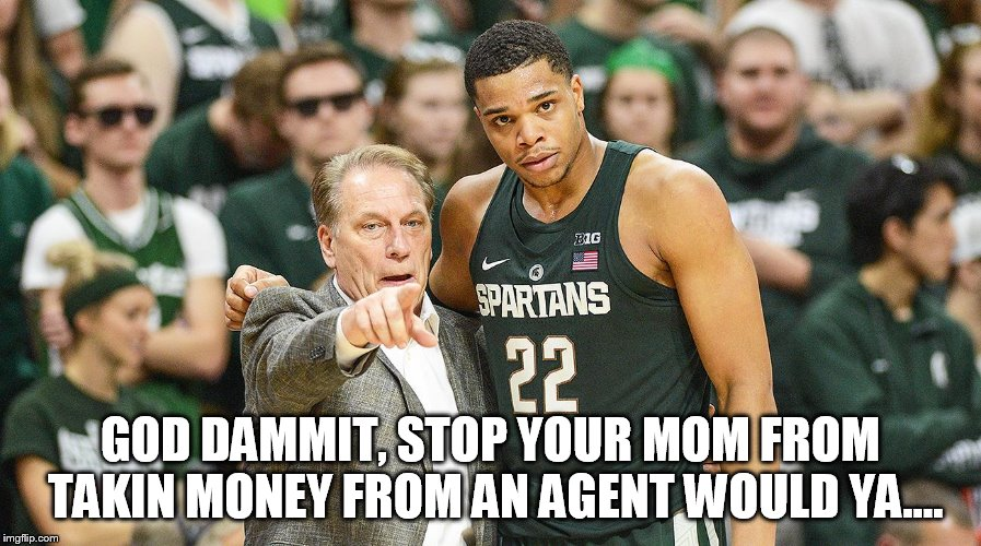 GOD DAMMIT, STOP YOUR MOM FROM TAKIN MONEY FROM AN AGENT WOULD YA.... | image tagged in msu | made w/ Imgflip meme maker