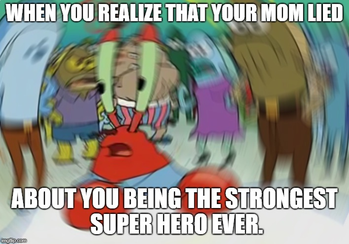 Mr Krabs Blur Meme Meme | WHEN YOU REALIZE THAT YOUR MOM LIED ABOUT YOU BEING THE STRONGEST SUPER HERO EVER. | image tagged in memes,mr krabs blur meme | made w/ Imgflip meme maker