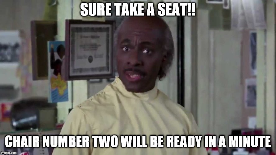 SURE TAKE A SEAT!! CHAIR NUMBER TWO WILL BE READY IN A MINUTE | made w/ Imgflip meme maker