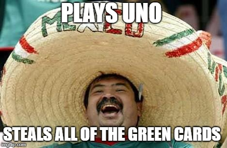 Mexico | PLAYS UNO STEALS ALL OF THE GREEN CARDS | image tagged in mexico | made w/ Imgflip meme maker