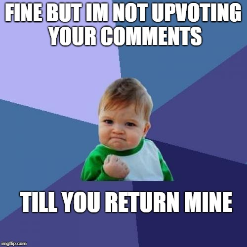 Success Kid Meme | FINE BUT IM NOT UPVOTING YOUR COMMENTS TILL YOU RETURN MINE | image tagged in memes,success kid | made w/ Imgflip meme maker