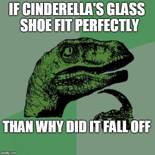Philosoraptor Meme | IF CINDERELLA'S GLASS  SHOE FIT PERFECTLY THAN WHY DID IT FALL OFF | image tagged in memes,philosoraptor | made w/ Imgflip meme maker