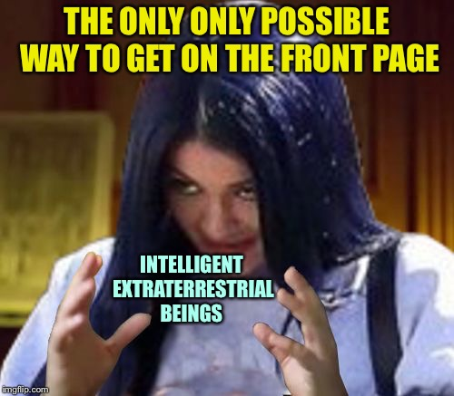 THE ONLY ONLY POSSIBLE WAY TO GET ON THE FRONT PAGE INTELLIGENT EXTRATERRESTRIAL BEINGS | image tagged in kylie aliens,memes,ancient aliens,imgflip,front page | made w/ Imgflip meme maker