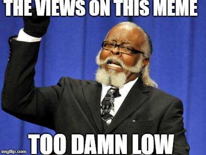 Too Damn High Meme | THE VIEWS ON THIS MEME TOO DAMN LOW | image tagged in memes,too damn high | made w/ Imgflip meme maker