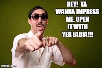 HEY!  YA WANNA IMPRESS ME, OPEN IT WITH YER LABIA!!! | made w/ Imgflip meme maker