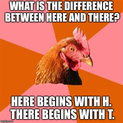 Here and There - Word Play | WHAT IS THE DIFFERENCE BETWEEN HERE AND THERE? HERE BEGINS WITH H. THERE BEGINS WITH T. | image tagged in memes,anti joke chicken,alphabet,here,there,words | made w/ Imgflip meme maker