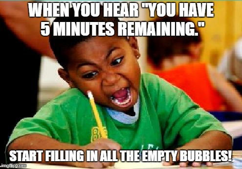 "WHEN YOU HEAR ""YOU HAVE 5 MINUTES REMAINING."" START FILLING IN ALL THE EMPTY BUBBLES! 