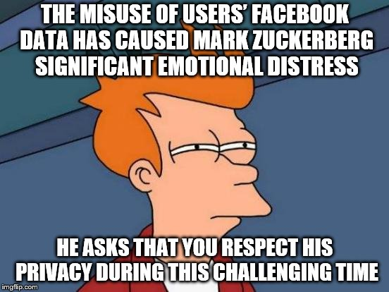 Futurama Fry Meme | THE MISUSE OF USERS' FACEBOOK DATA HAS CAUSED MARK ZUCKERBERG SIGNIFICANT EMOTIONAL DISTRESS HE ASKS THAT YOU RESPECT HIS PRIVACY DURING THI | image tagged in memes,futurama fry | made w/ Imgflip meme maker