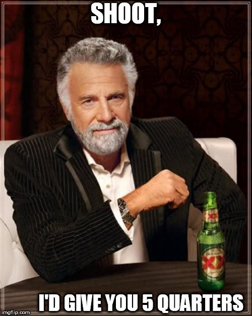 shoot, i'd  pay for it    | SHOOT, I'D GIVE YOU 5 QUARTERS | image tagged in memes,the most interesting man in the world,a couple,quarters | made w/ Imgflip meme maker