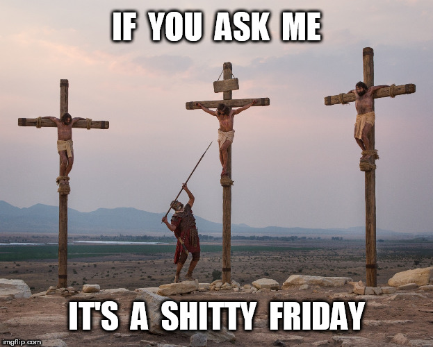 Shitty Friday | IF  YOU  ASK  ME IT'S  A  SHITTY  FRIDAY | image tagged in jesus on the cross,good friday | made w/ Imgflip meme maker