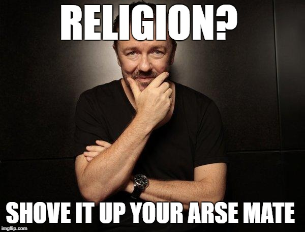 ricky gervais epic win moment  | RELIGION? SHOVE IT UP YOUR ARSE MATE | image tagged in memes | made w/ Imgflip meme maker