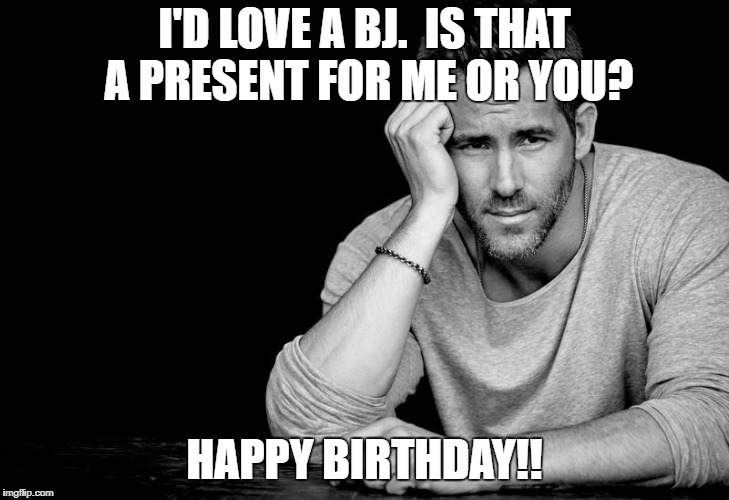 I'D LOVE A BJ.  IS THAT A PRESENT FOR ME OR YOU? HAPPY BIRTHDAY!! | image tagged in ryan reynolds | made w/ Imgflip meme maker