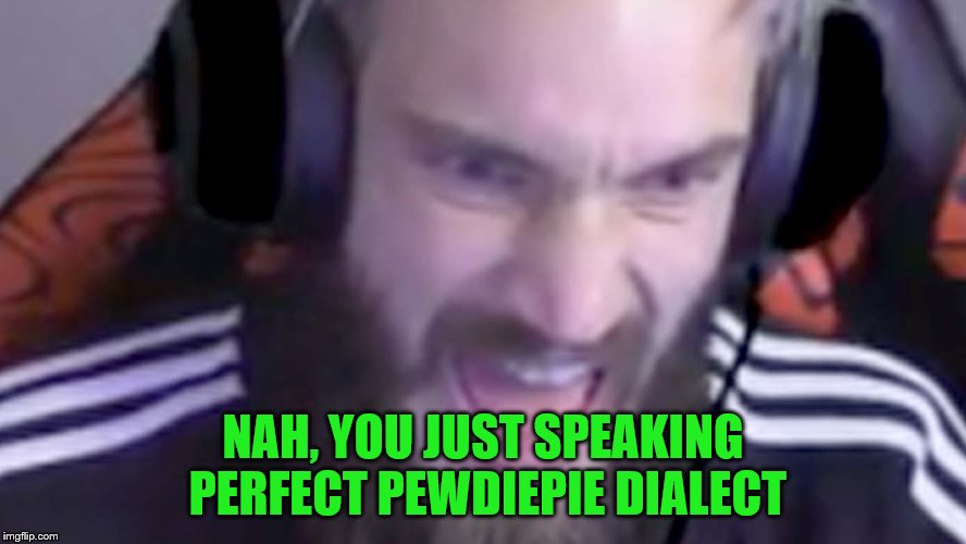 NAH, YOU JUST SPEAKING PERFECT PEWDIEPIE DIALECT | made w/ Imgflip meme maker
