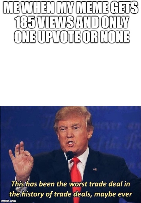 happens to me all the time | ME WHEN MY MEME GETS 185 VIEWS AND ONLY ONE UPVOTE OR NONE | image tagged in donald trump,worst trade deal,ever | made w/ Imgflip meme maker