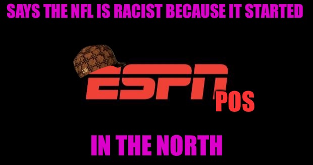 Cuck ESPN | SAYS THE NFL IS RACIST BECAUSE IT STARTED IN THE NORTH POS | image tagged in espn logo,scumbag,cucks,espn,football,nfl | made w/ Imgflip meme maker