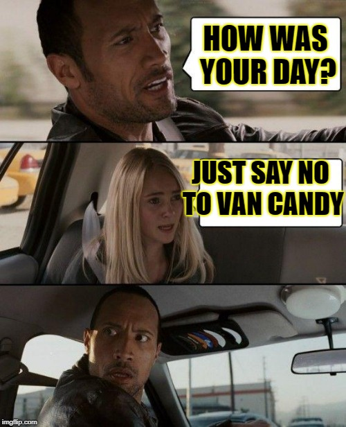 The Rock Driving Meme | HOW WAS YOUR DAY? JUST SAY NO TO VAN CANDY | image tagged in memes,the rock driving,just say no,free candy van | made w/ Imgflip meme maker