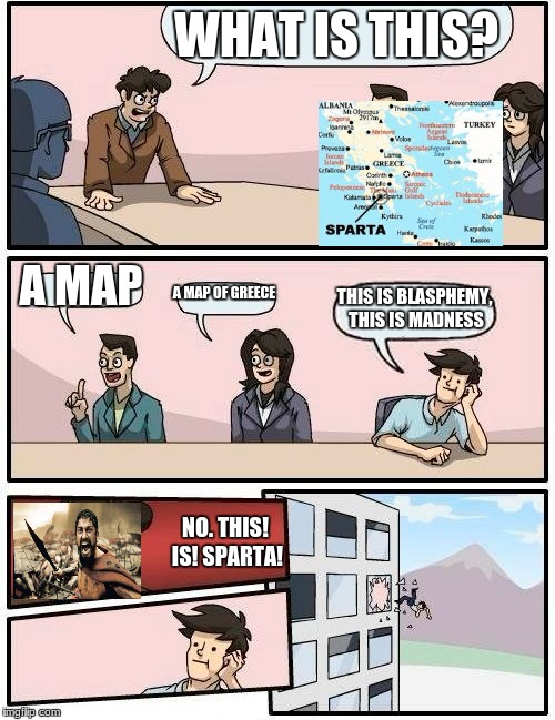Boardroom Meeting Suggestion Meme | WHAT IS THIS? A MAP A MAP OF GREECE THIS IS BLASPHEMY, THIS IS MADNESS NO. THIS! IS! SPARTA! | image tagged in memes,boardroom meeting suggestion | made w/ Imgflip meme maker
