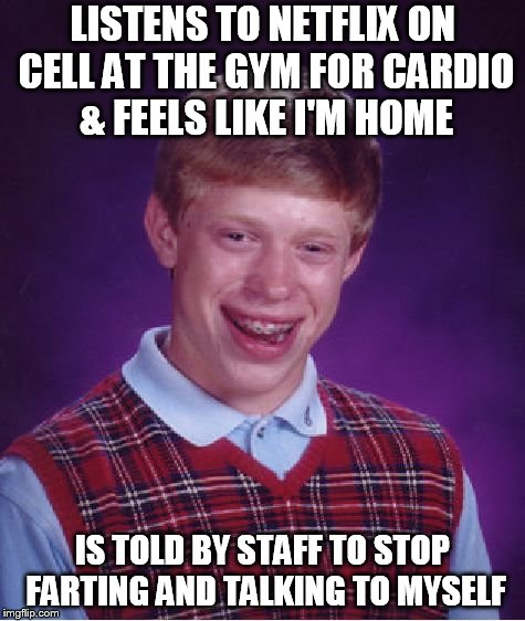 Bad Luck Brian Meme | LISTENS TO NETFLIX ON CELL AT THE GYM FOR CARDIO & FEELS LIKE I'M HOME IS TOLD BY STAFF TO STOP FARTING AND TALKING TO MYSELF | image tagged in memes,bad luck brian,AdviceAnimals | made w/ Imgflip meme maker