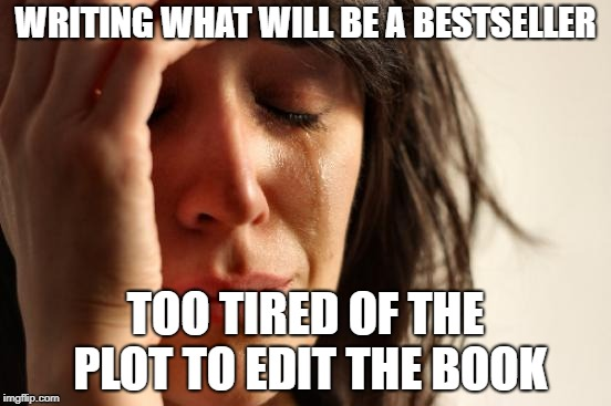 First World Problems | WRITING WHAT WILL BE A BESTSELLER TOO TIRED OF THE PLOT TO EDIT THE BOOK | image tagged in memes,first world problems | made w/ Imgflip meme maker