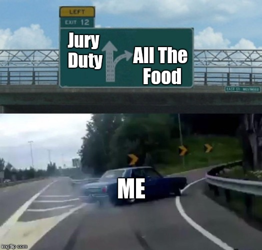 Jury Duty vs. Food (What I Choose) | Jury Duty All The Food ME | image tagged in memes,left exit 12 off ramp,food,jury duty | made w/ Imgflip meme maker