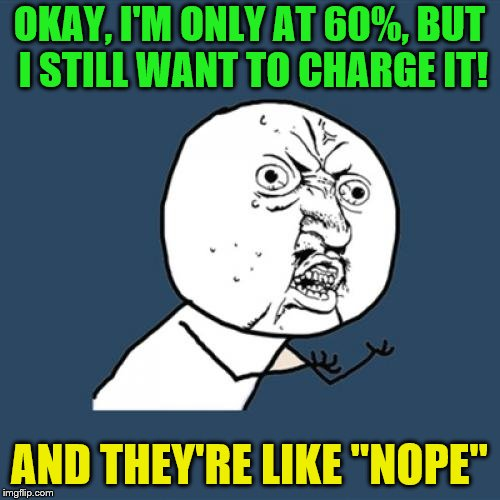 "Y U No Meme | OKAY, I'M ONLY AT 60%, BUT I STILL WANT TO CHARGE IT! AND THEY'RE LIKE ""NOPE"" 